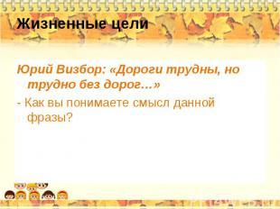 Жизненные цели Юрий Визбор: «Дороги трудны, но трудно без дорог…» - Как вы поним