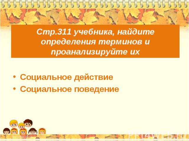 Стр.311 учебника, найдите определения терминов и проанализируйте их Социальное действие Социальное поведение