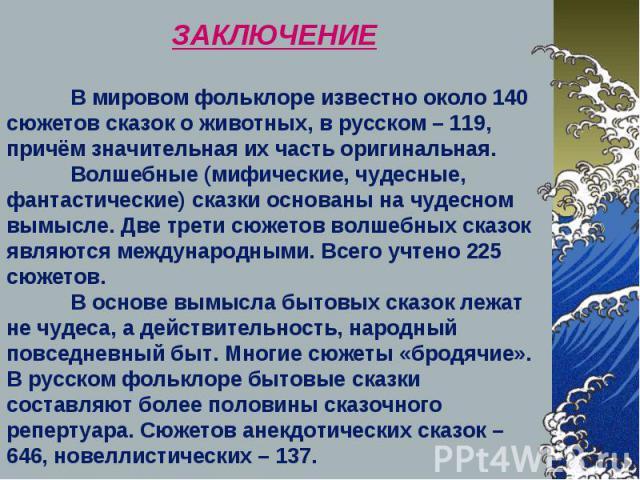 ЗАКЛЮЧЕНИЕ В мировом фольклоре известно около 140 сюжетов сказок о животных, в русском – 119, причём значительная их часть оригинальная. Волшебные (мифические, чудесные, фантастические) сказки основаны на чудесном вымысле. Две трети сюжетов волшебны…