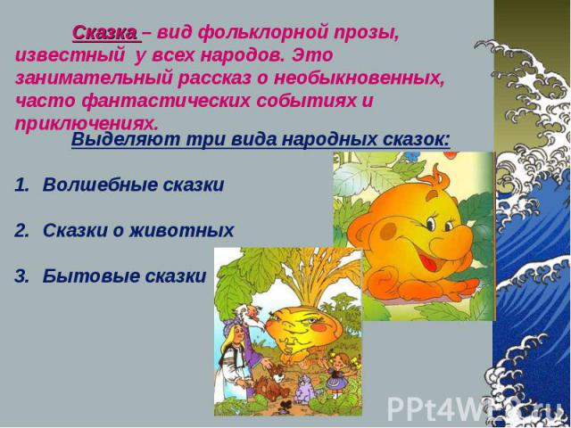 Сказка – вид фольклорной прозы, известный у всех народов. Это занимательный рассказ о необыкновенных, часто фантастических событиях и приключениях. Выделяют три вида народных сказок: Волшебные сказки Сказки о животных Бытовые сказки