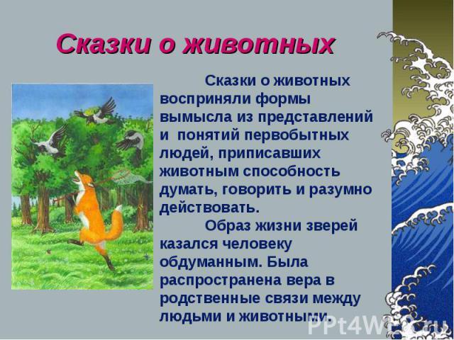 Сказки о животных Сказки о животных восприняли формы вымысла из представлений и понятий первобытных людей, приписавших животным способность думать, говорить и разумно действовать. Образ жизни зверей казался человеку обдуманным. Была распространена в…