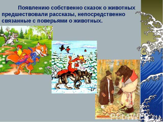 Появлению собственно сказок о животных предшествовали рассказы, непосредственно связанные с поверьями о животных.