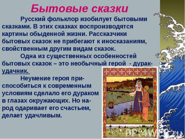 Бытовые сказки Русский фольклор изобилует бытовыми сказками. В этих сказках воспроизводятся картины обыденной жизни. Рассказчики бытовых сказок не прибегают к иносказаниям, свойственным другим видам сказок. Одна из существенных особенностей бытовых …