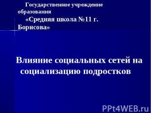 Государственное учреждение образования «Средняя школа №11 г. Борисова» Влияние с