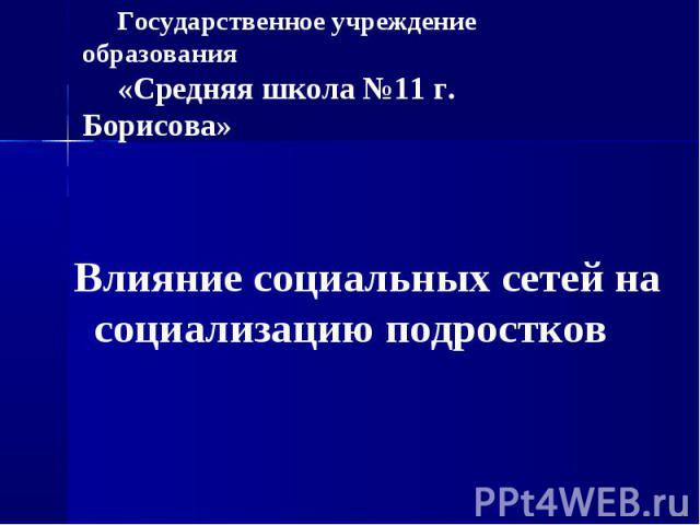Государственное учреждение образования «Средняя школа №11 г. Борисова» Влияние социальных сетей на социализацию подростков