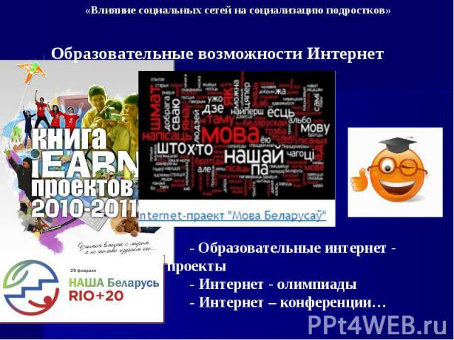 «Влияние социальных сетей на социализацию подростков» Образовательные возможности Интернет - Образовательные интернет - проекты - Интернет - олимпиады - Интернет – конференции…