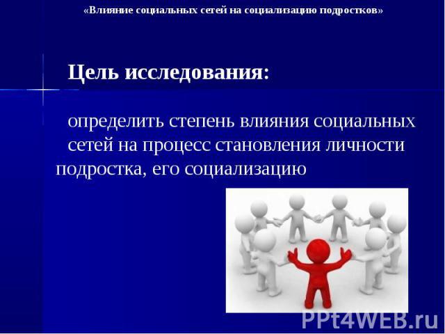 Цель исследования: определить степень влияния социальных сетей на процесс становления личности подростка, его социализацию