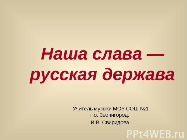 Наша слава — русская держава Учитель музыки МОУ СОШ №1 г.о. Звенигород: И.В. Свиридова