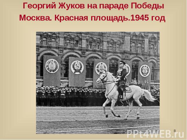Георгий Жуков на параде Победы Москва. Красная площадь.1945 год