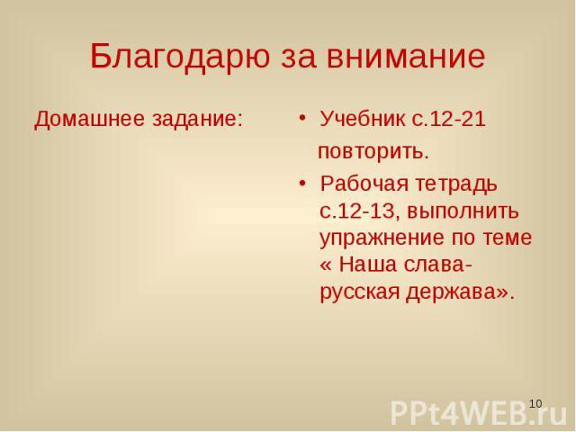 Благодарю за внимание Домашнее задание: Учебник с.12-21 повторить. Рабочая тетрадь с.12-13, выполнить упражнение по теме « Наша слава- русская держава».