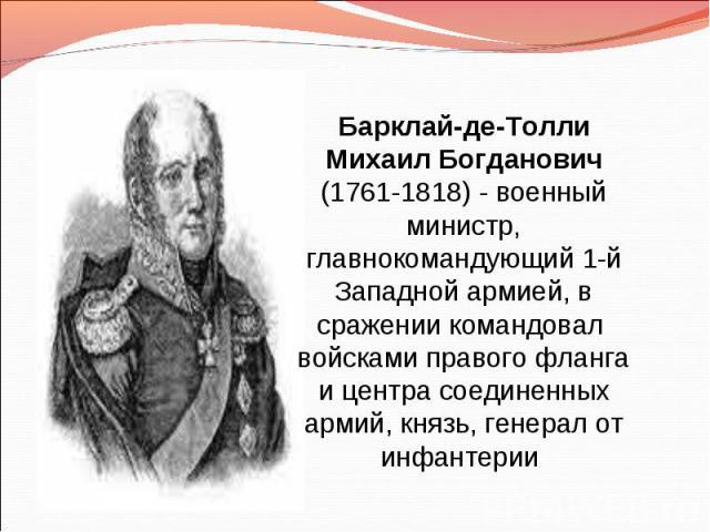 Барклай-де-Толли Михаил Богданович (1761-1818) - военный министр, главнокомандующий 1-й Западной армией, в сражении командовал войсками правого фланга и центра соединенных армий, князь, генерал от инфантерии