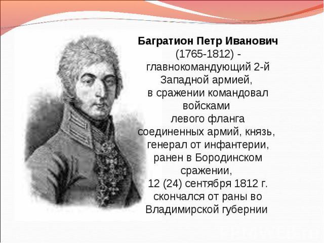 Багратион Петр Иванович (1765-1812) - главнокомандующий 2-й Западной армией, в сражении командовал войсками левого фланга соединенных армий, князь, генерал от инфантерии, ранен в Бородинском сражении, 12 (24) сентября 1812 г. скончался от раны во Вл…