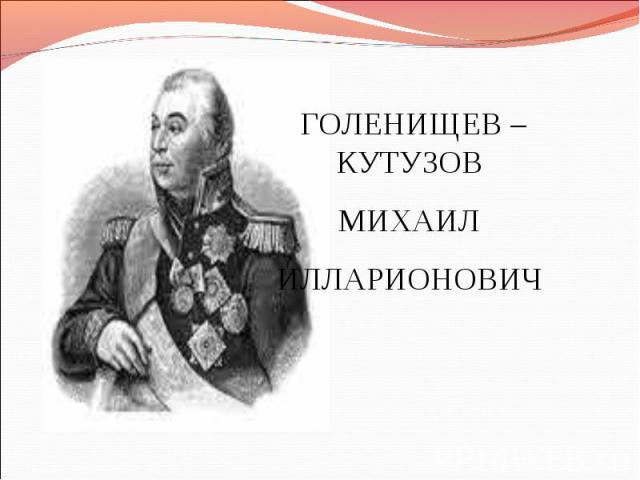 ГОЛЕНИЩЕВ –КУТУЗОВ МИХАИЛ ИЛЛАРИОНОВИЧ