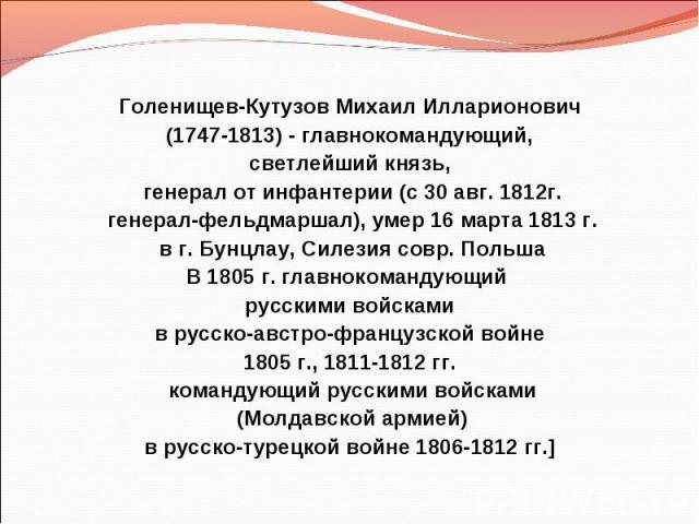 Голенищев-Кутузов Михаил Илларионович (1747-1813) - главнокомандующий, светлейший князь, генерал от инфантерии (c 30 авг. 1812г. генерал-фельдмаршал), умер 16 марта 1813 г. в г. Бунцлау, Силезия совр. Польша В 1805 г. главнокомандующий русскими войс…
