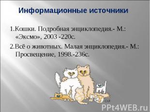 Информационные источники 1.Кошки. Подробная энциклопедия.- М.: «Эксмо», 2003 -22