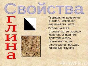 Свойства глина - Твердое, непрозрачное, рыхлое, негорючее, коричневого цвета. -