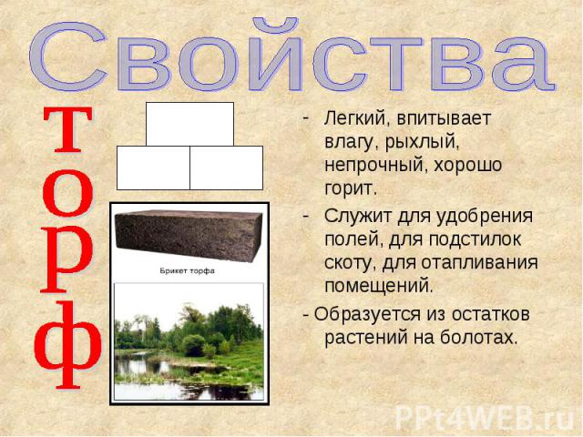 Свойства торф Легкий, впитывает влагу, рыхлый, непрочный, хорошо горит. Служит для удобрения полей, для подстилок скоту, для отапливания помещений. - Образуется из остатков растений на болотах.