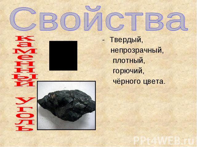 Свойства каменный уголь Твердый, непрозрачный, плотный, горючий, чёрного цвета.