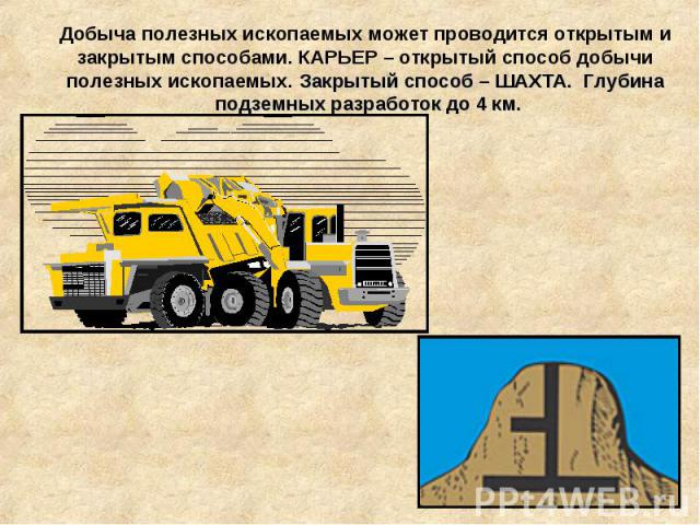 Добыча полезных ископаемых может проводится открытым и закрытым способами. КАРЬЕР – открытый способ добычи полезных ископаемых. Закрытый способ – ШАХТА. Глубина подземных разработок до 4 км.