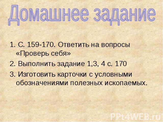 Домашнее задание 1. С. 159-170. Ответить на вопросы «Проверь себя» 2. Выполнить задание 1,3, 4 с. 170 3. Изготовить карточки с условными обозначениями полезных ископаемых.