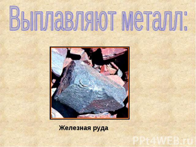 Выплавляют металл: Железная руда