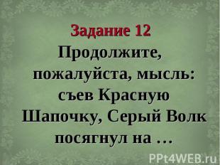 Задание 12 Продолжите, пожалуйста, мысль: съев Красную Шапочку, Серый Волк посяг