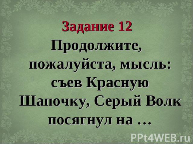Задание 12 Продолжите, пожалуйста, мысль: съев Красную Шапочку, Серый Волк посягнул на …