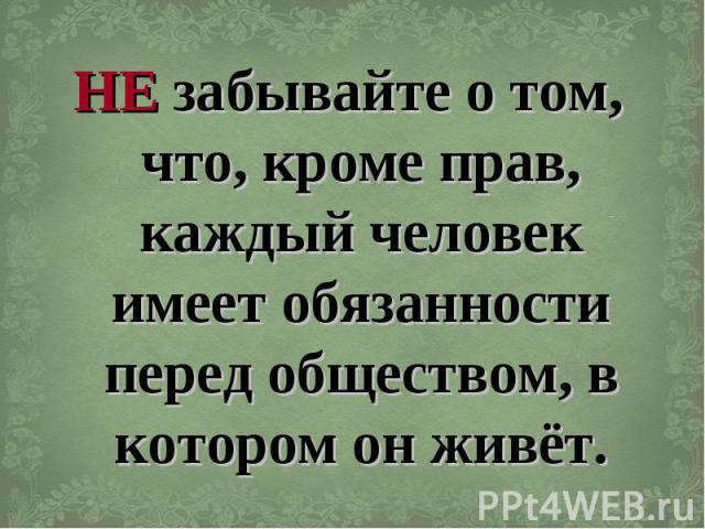 НЕ забывайте о том, что, кроме прав, каждый человек имеет обязанности перед обществом, в котором он живёт.