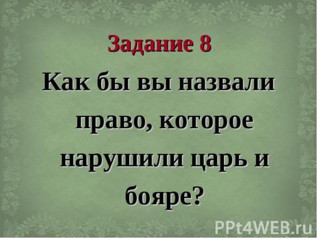 Задание 8 Как бы вы назвали право, которое нарушили царь и бояре?