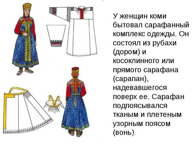 У женщин коми бытовал сарафанный комплекс одежды. Он состоял из рубахи (дoром) и косоклинного или прямого сарафана (сарапан), надевавшегося поверх ее. Сарафан подпоясывался тканым и плетеным узорным поясом (вoнь).