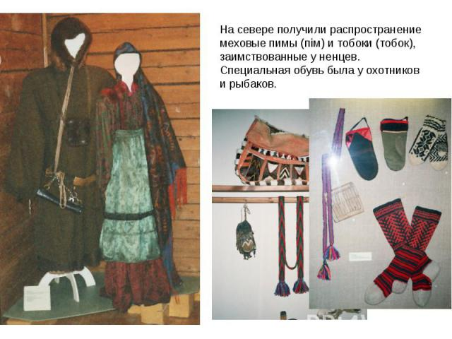 На севере получили распространение меховые пимы (пiм) и тобоки (тoбoк), заимствованные у ненцев. Специальная обувь была у охотников и рыбаков.