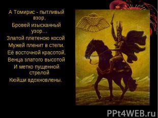 А Томирис - пытливый взор, Бровей изысканный узор… Златой плетеною косой Мужей п