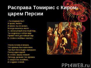 Расправа Томирис с Киром- царем Персии «Ты жадным был И кровь любил. И много ты