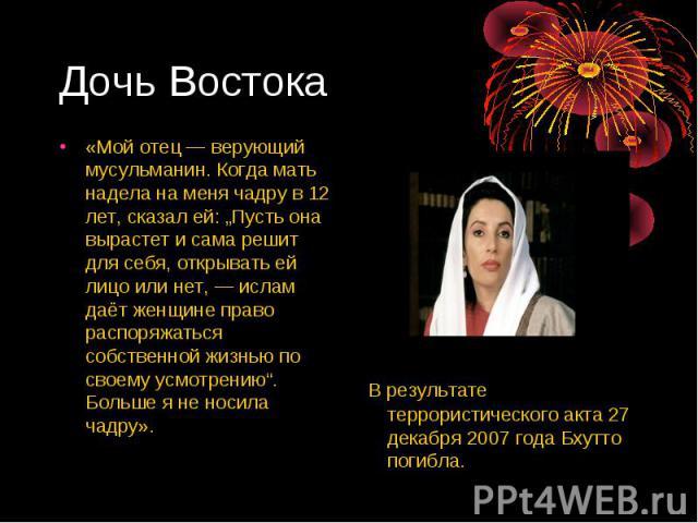 """Дочь Востока «Мой отец— верующий мусульманин. Когда мать надела на меня чадру в 12 лет, сказал ей: """"Пусть она вырастет и сама решит для себя, открывать ей лицо или нет,— ислам даёт женщине право распоряжаться собственной жизнью по своему усмотрени…"""