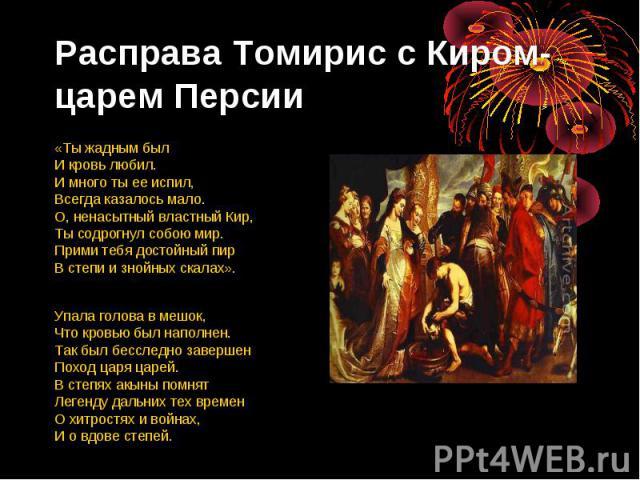 Расправа Томирис с Киром- царем Персии «Ты жадным был И кровь любил. И много ты ее испил, Всегда казалось мало. О, ненасытный властный Кир, Ты содрогнул собою мир. Прими тебя достойный пир В степи и знойных скалах». Упала голова в мешок, Что кровью …