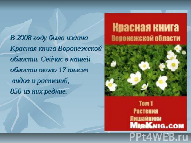 В 2008 году была издана Красная книга Воронежской области. Сейчас в нашей области около 17 тысяч видов и растений, 850 из них редкие.