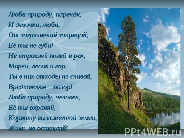Люби природу, паренёк, И девочка, люби, От загрязнений защищай, Её ты не губи! Не отравляй полей и рек, Морей, лесов и гор. Ты в них отходы не сливай, Вредителям – позор! Люби природу, человек, Её ты охраняй, Картину выжженной земли, Живя, не оставляй!