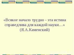«Всякое начало трудно - эта истина справедлива для каждой науки…» (Я.А.Каменский