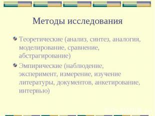 Методы исследования Теоретические (анализ, синтез, аналогия, моделирование, срав