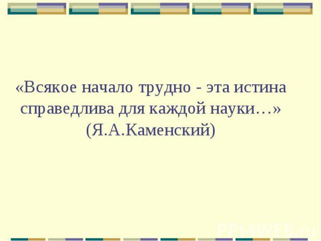 «Всякое начало трудно - эта истина справедлива для каждой науки…» (Я.А.Каменский)