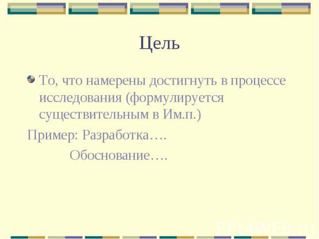Цель То, что намерены достигнуть в процессе исследования (формулируется существительным в Им.п.) Пример: Разработка…. Обоснование….