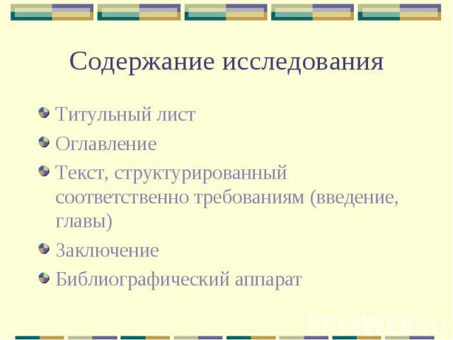 Содержание исследования Титульный лист Оглавление Текст, структурированный соответственно требованиям (введение, главы) Заключение Библиографический аппарат
