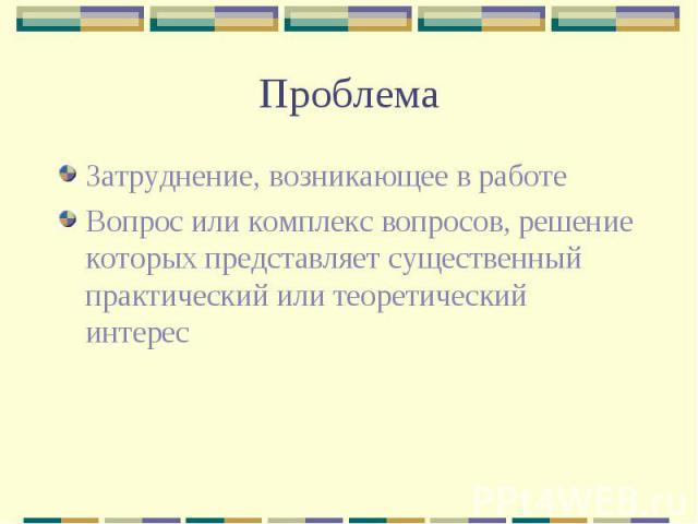 Проблема Затруднение, возникающее в работе Вопрос или комплекс вопросов, решение которых представляет существенный практический или теоретический интерес