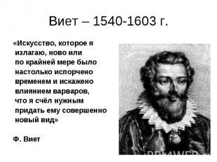 Виет – 1540-1603 г.«Искусство, которое я излагаю, ново или по крайней мере было
