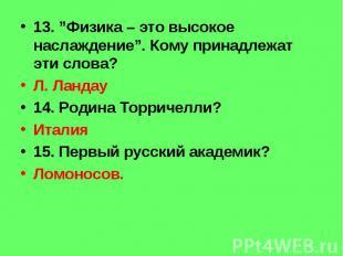 """13. """"Физика – это высокое наслаждение"""". Кому принадлежат эти слова? Л. Ландау 14"""
