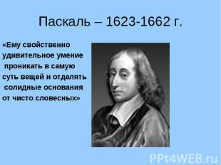 Паскаль – 1623-1662 г.«Ему свойственно удивительное умение проникать в самую сут