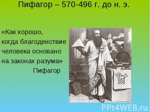 Пифагор – 570-496 г. до н. э. «Как хорошо, когда благоденствие человека основано