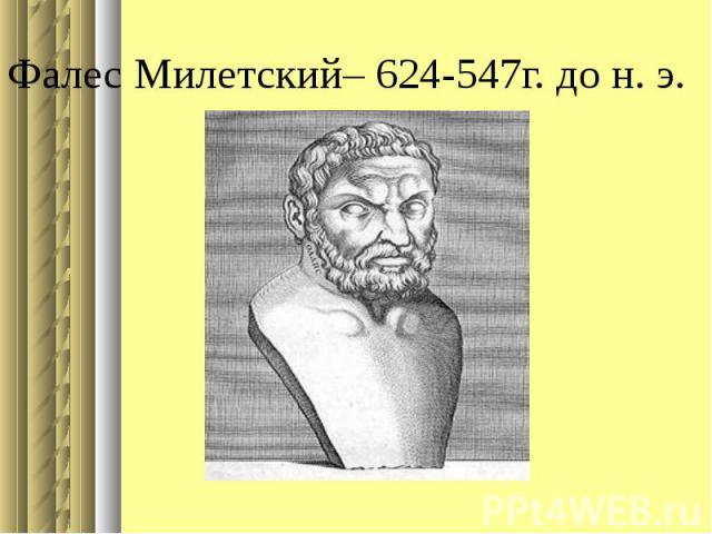 Фалес Милетский– 624-547г. до н. э.