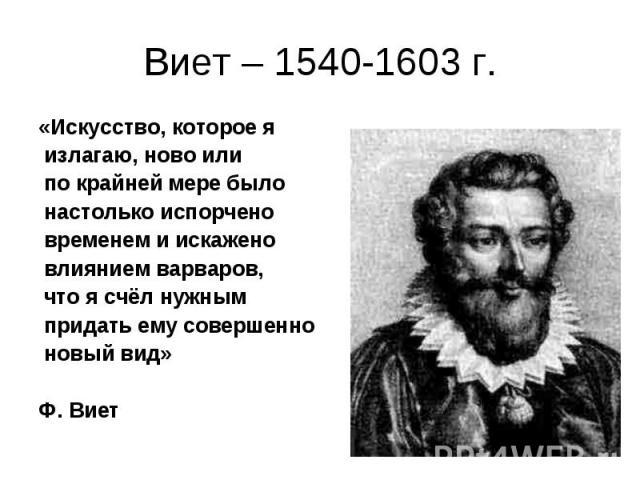 Виет – 1540-1603 г.«Искусство, которое я излагаю, ново или по крайней мере было настолько испорчено временем и искажено влиянием варваров, что я счёл нужным придать ему совершенно новый вид» Ф. Виет