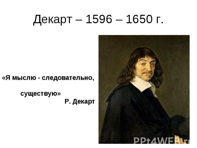Декарт – 1596 – 1650 г. «Я мыслю - следовательно, существую» Р. Декарт